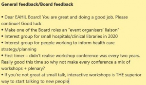 """Dear EAHIL Board! You are great and doing a good job. Please continue! Good luck Make one of the Board roles an """"event organisers' liaison"""" Interest group for small hospitals/clinical libraries in 2020 Interest group for people working to inform health care strategy/planning First timer – didn't realise workshop conference was every two years. Really good this time so why not make every conference a mix of workshops + plenary? If you're not great at small talk, interactive workshops is THE superior way to start talking to new people"""